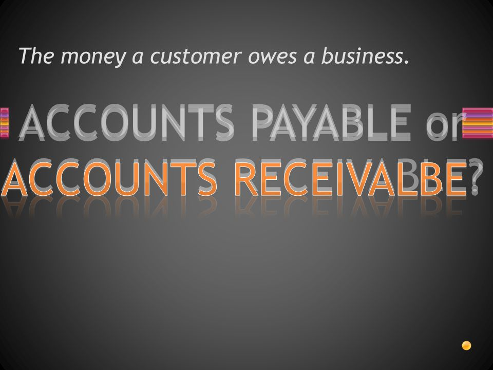 ACCOUNTS PAYABLE or ACCOUNTS RECEIVABLE? The money a customer owes a business.