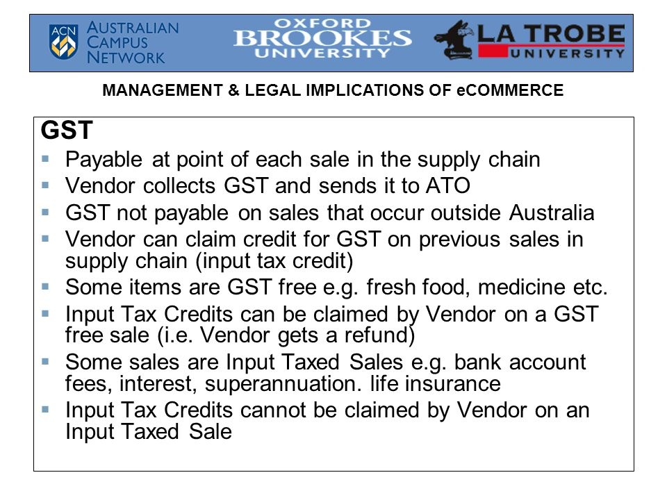 MANAGEMENT & LEGAL IMPLICATIONS OF eCOMMERCE GST  Payable at point of each sale in the supply chain  Vendor collects GST and sends it to ATO  GST not payable on sales that occur outside Australia  Vendor can claim credit for GST on previous sales in supply chain (input tax credit)  Some items are GST free e.g.