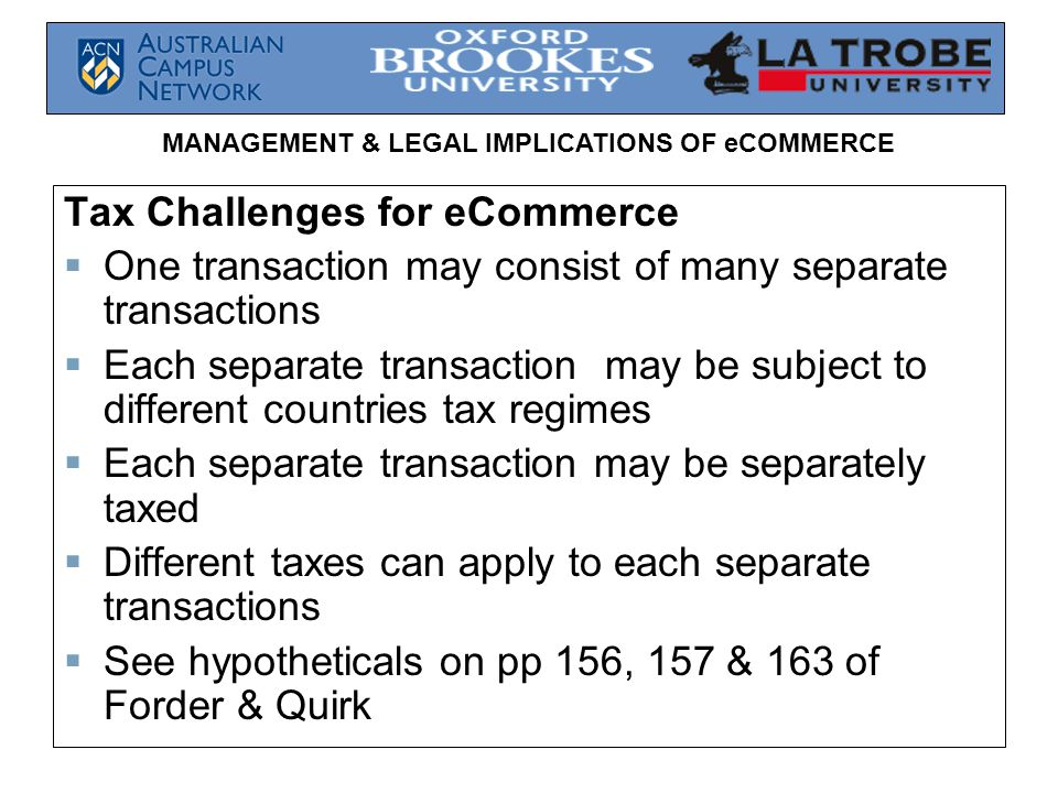 MANAGEMENT & LEGAL IMPLICATIONS OF eCOMMERCE Tax Challenges for eCommerce  One transaction may consist of many separate transactions  Each separate transaction may be subject to different countries tax regimes  Each separate transaction may be separately taxed  Different taxes can apply to each separate transactions  See hypotheticals on pp 156, 157 & 163 of Forder & Quirk