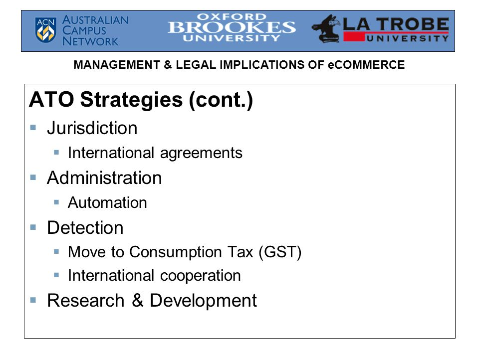 MANAGEMENT & LEGAL IMPLICATIONS OF eCOMMERCE ATO Strategies (cont.)  Jurisdiction  International agreements  Administration  Automation  Detection  Move to Consumption Tax (GST)  International cooperation  Research & Development