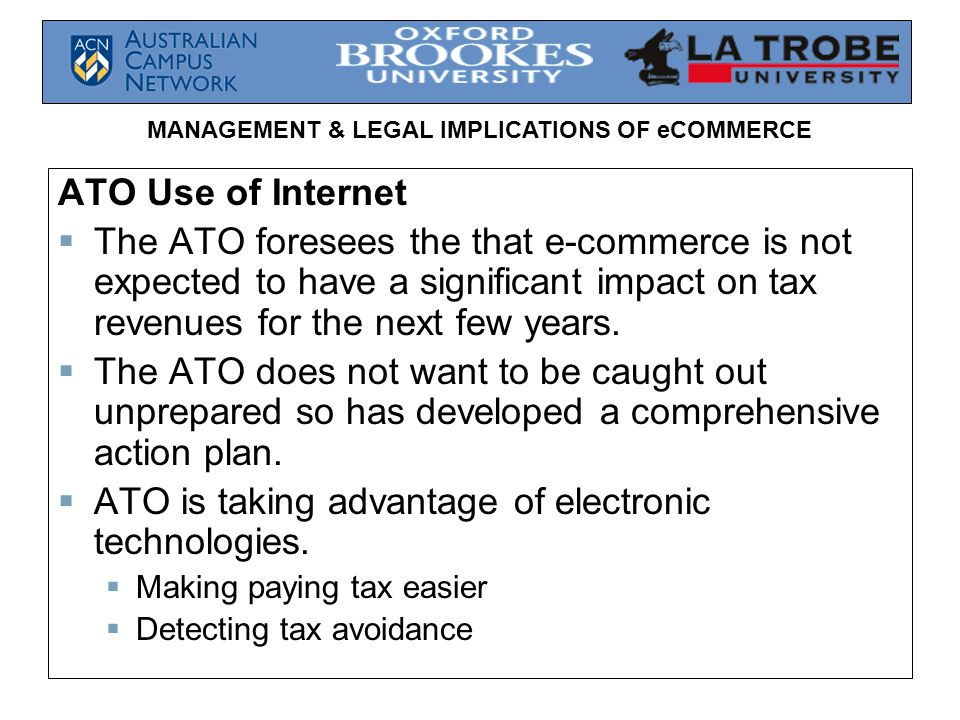 MANAGEMENT & LEGAL IMPLICATIONS OF eCOMMERCE ATO Use of Internet  The ATO foresees the that e-commerce is not expected to have a significant impact on tax revenues for the next few years.