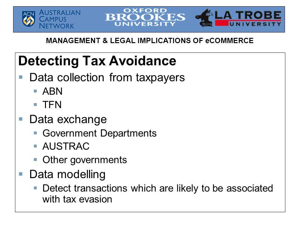 MANAGEMENT & LEGAL IMPLICATIONS OF eCOMMERCE Detecting Tax Avoidance  Data collection from taxpayers  ABN  TFN  Data exchange  Government Departments  AUSTRAC  Other governments  Data modelling  Detect transactions which are likely to be associated with tax evasion