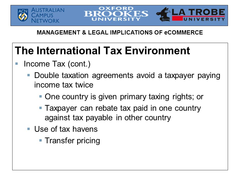 MANAGEMENT & LEGAL IMPLICATIONS OF eCOMMERCE The International Tax Environment  Income Tax (cont.)  Double taxation agreements avoid a taxpayer paying income tax twice  One country is given primary taxing rights; or  Taxpayer can rebate tax paid in one country against tax payable in other country  Use of tax havens  Transfer pricing