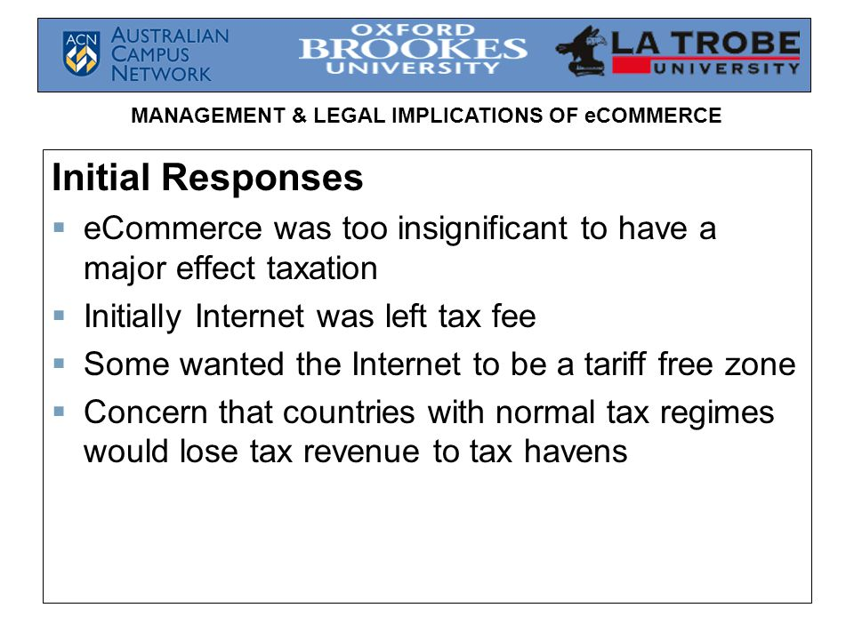 MANAGEMENT & LEGAL IMPLICATIONS OF eCOMMERCE Initial Responses  eCommerce was too insignificant to have a major effect taxation  Initially Internet was left tax fee  Some wanted the Internet to be a tariff free zone  Concern that countries with normal tax regimes would lose tax revenue to tax havens
