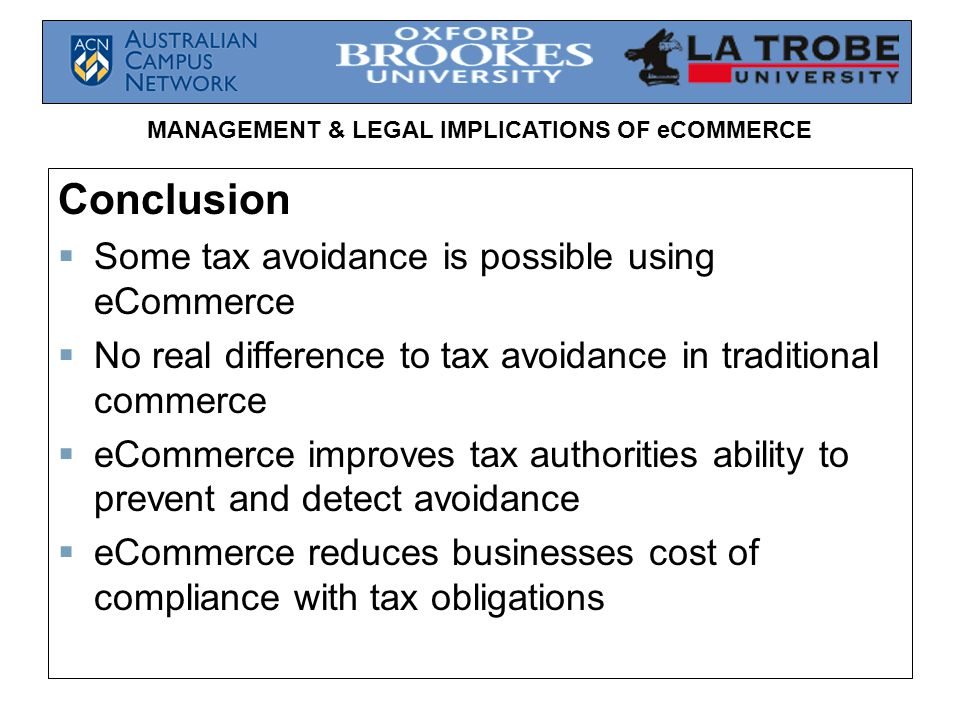 MANAGEMENT & LEGAL IMPLICATIONS OF eCOMMERCE Conclusion  Some tax avoidance is possible using eCommerce  No real difference to tax avoidance in traditional commerce  eCommerce improves tax authorities ability to prevent and detect avoidance  eCommerce reduces businesses cost of compliance with tax obligations
