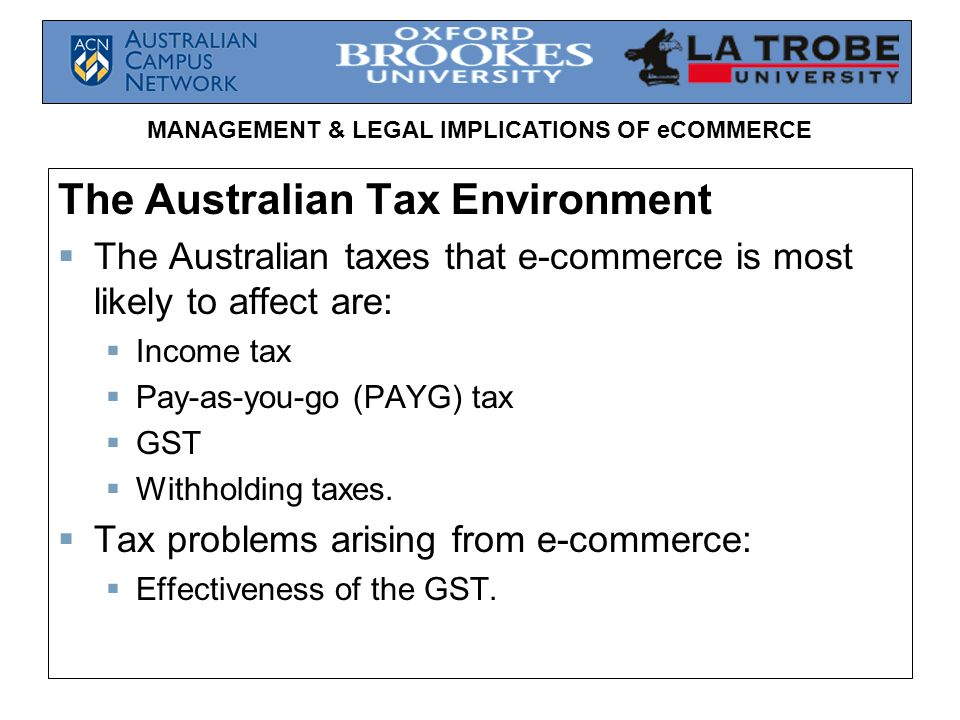 MANAGEMENT & LEGAL IMPLICATIONS OF eCOMMERCE The Australian Tax Environment  The Australian taxes that e-commerce is most likely to affect are:  Income tax  Pay-as-you-go (PAYG) tax  GST  Withholding taxes.