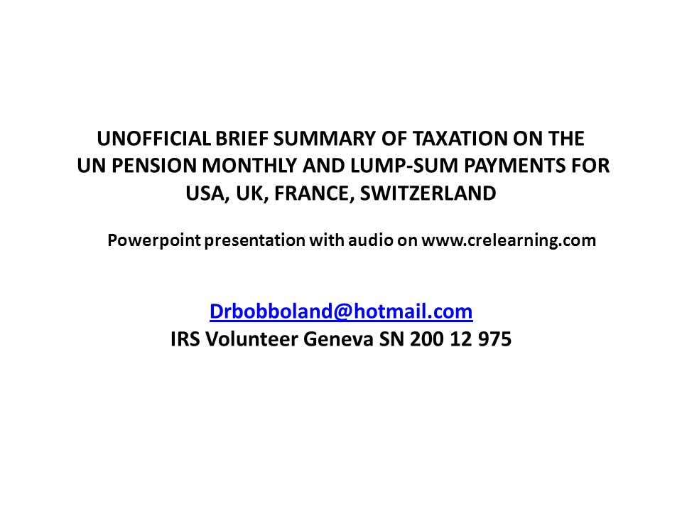 UNOFFICIAL BRIEF SUMMARY OF TAXATION ON THE UN PENSION MONTHLY AND LUMP-SUM PAYMENTS FOR USA, UK, FRANCE, SWITZERLAND Powerpoint presentation with aud