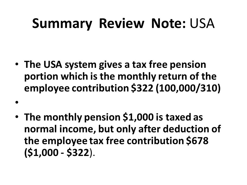 Summary Review Note: USA The USA system gives a tax free pension portion which is the monthly return of the employee contribution $322 (100,000/310) T