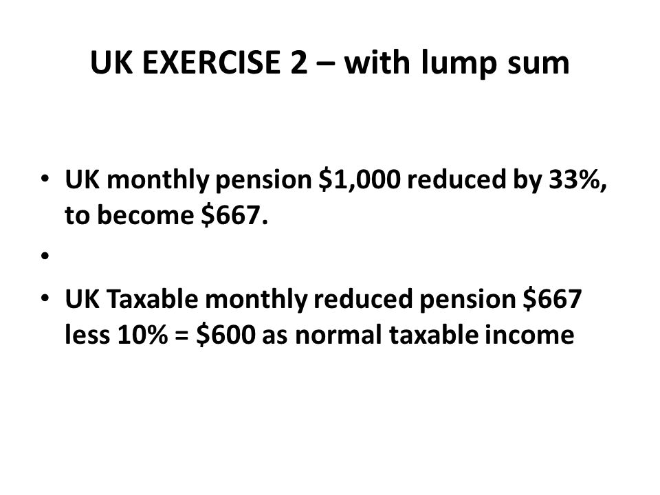 UK EXERCISE 2 – with lump sum UK monthly pension $1,000 reduced by 33%, to become $667. UK Taxable monthly reduced pension $667 less 10% = $600 as nor