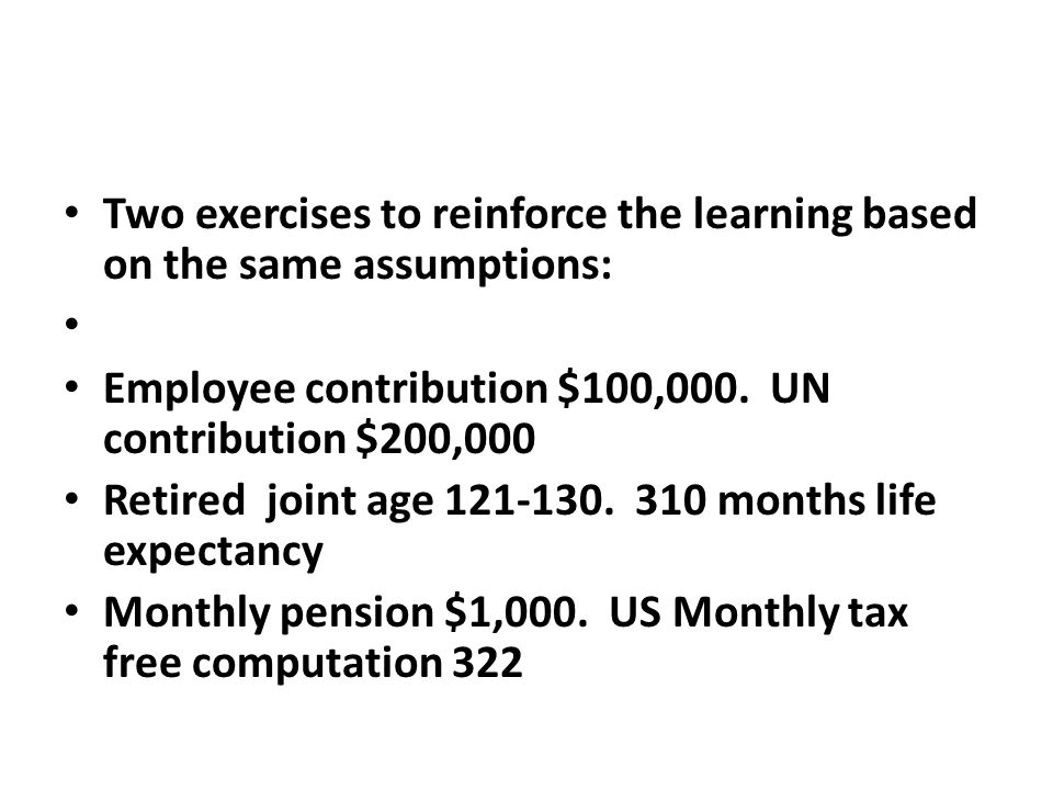 Two exercises to reinforce the learning based on the same assumptions: Employee contribution $100,000. UN contribution $200,000 Retired joint age 121-