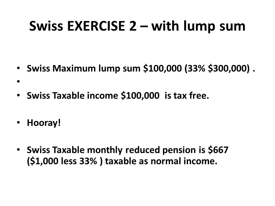 Swiss EXERCISE 2 – with lump sum Swiss Maximum lump sum $100,000 (33% $300,000). Swiss Taxable income $100,000 is tax free. Hooray! Swiss Taxable mont