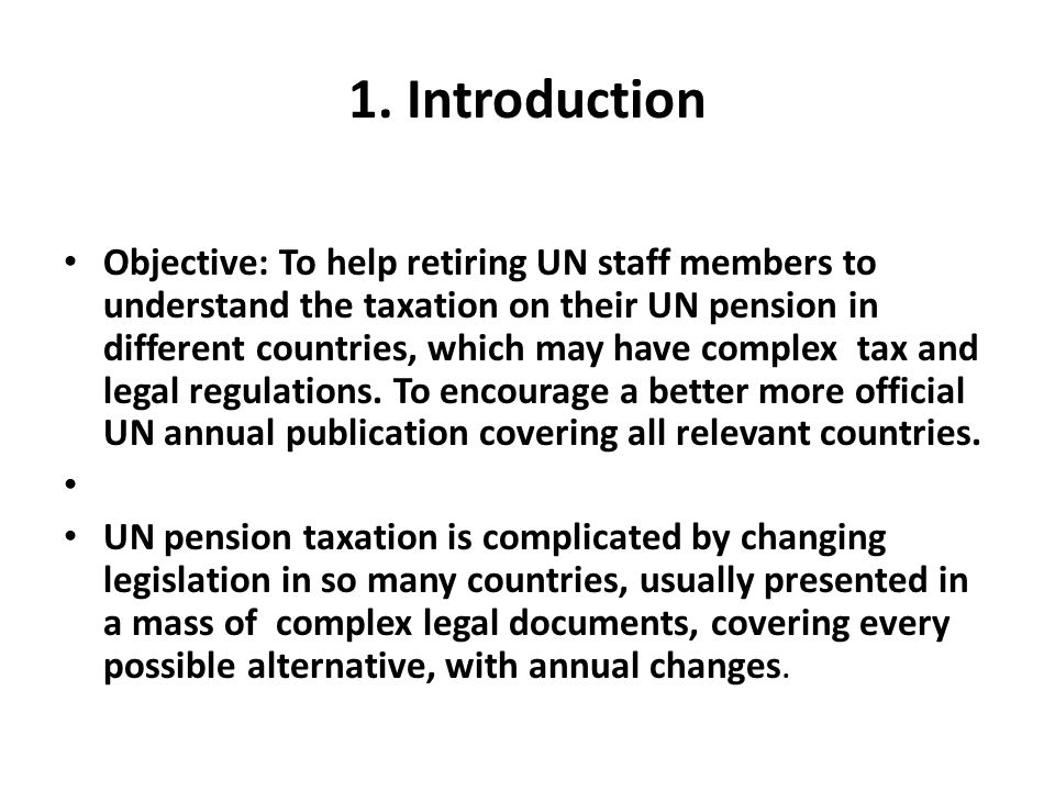 1. Introduction Objective: To help retiring UN staff members to understand the taxation on their UN pension in different countries, which may have com