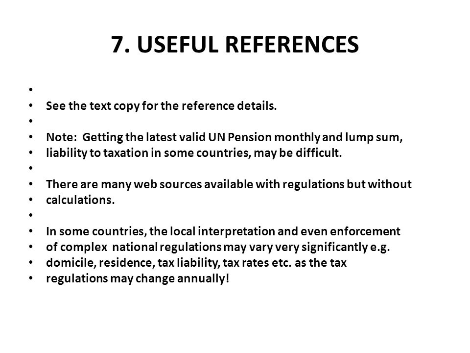 7. USEFUL REFERENCES See the text copy for the reference details. Note: Getting the latest valid UN Pension monthly and lump sum, liability to taxatio