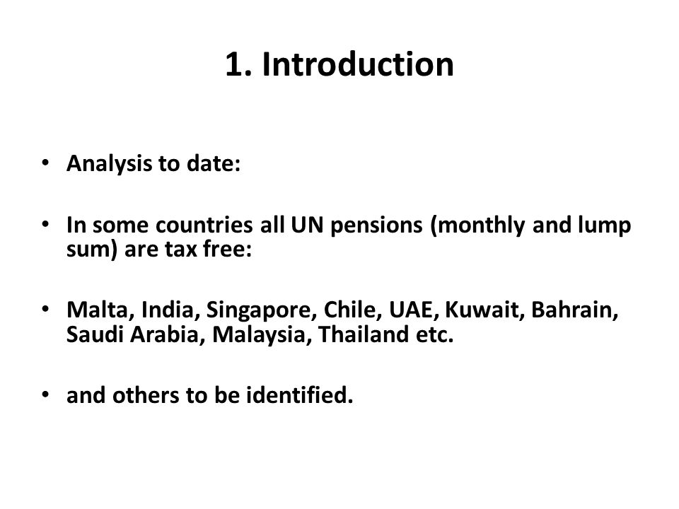 1. Introduction Analysis to date: In some countries all UN pensions (monthly and lump sum) are tax free: Malta, India, Singapore, Chile, UAE, Kuwait,
