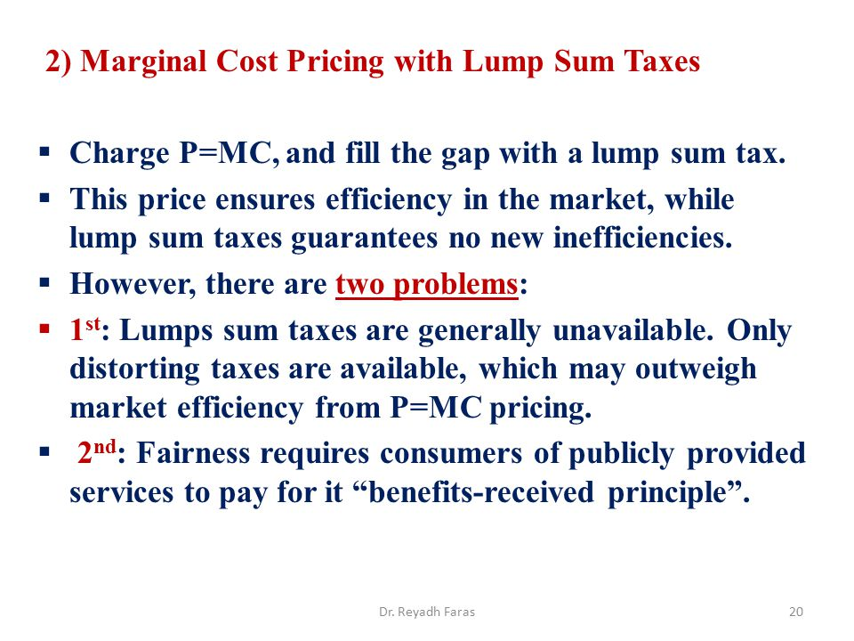 2) Marginal Cost Pricing with Lump Sum Taxes  Charge P=MC, and fill the gap with a lump sum tax.  This price ensures efficiency in the market, while