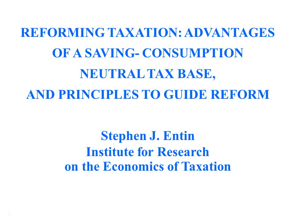 Institute for Research on the Economics of Taxation (IRET) REFORMING TAXATION: ADVANTAGES OF A SAVING- CONSUMPTION NEUTRAL TAX BASE, AND PRINCIPLES TO GUIDE REFORM Stephen J.
