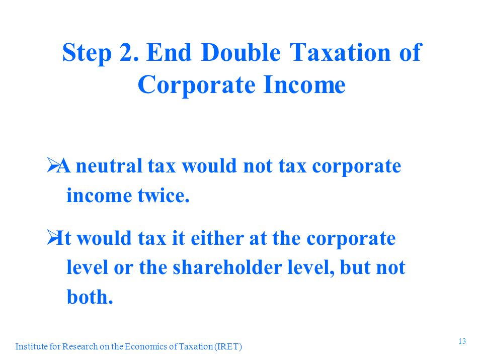 Institute for Research on the Economics of Taxation (IRET)  A neutral tax would not tax corporate income twice.
