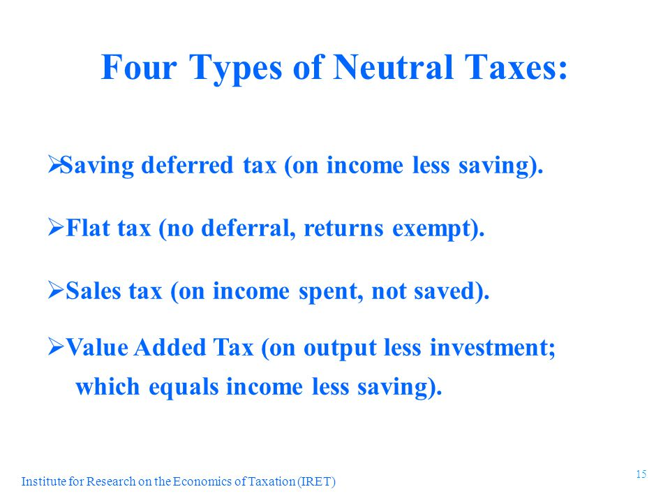 Institute for Research on the Economics of Taxation (IRET)  Saving deferred tax (on income less saving).  Flat tax (no deferral, returns exempt). 