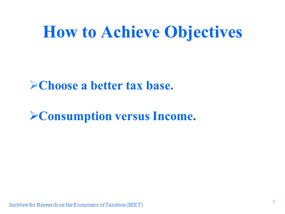 Institute for Research on the Economics of Taxation (IRET)  Choose a better tax base.  Consumption versus Income. How to Achieve Objectives 3