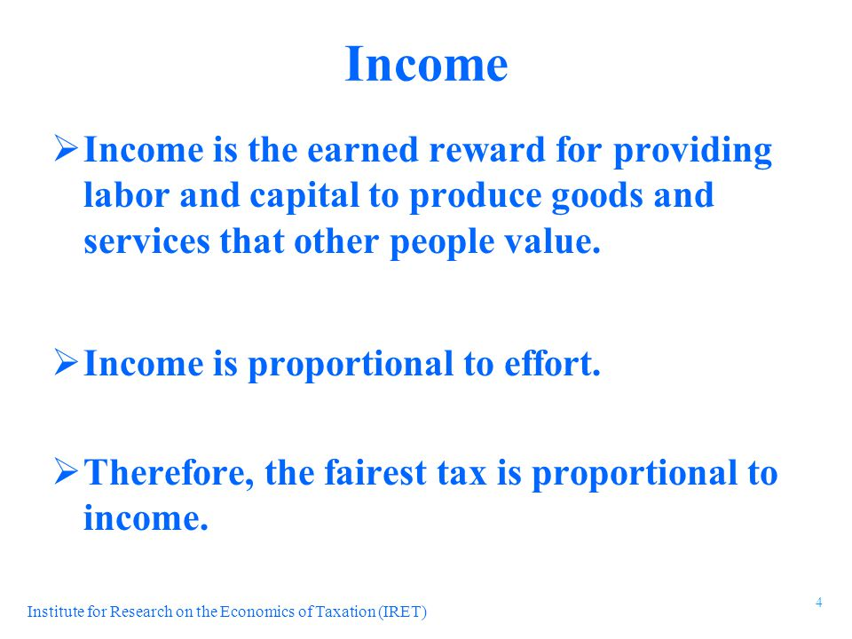 Institute for Research on the Economics of Taxation (IRET) Income  Income is the earned reward for providing labor and capital to produce goods and s