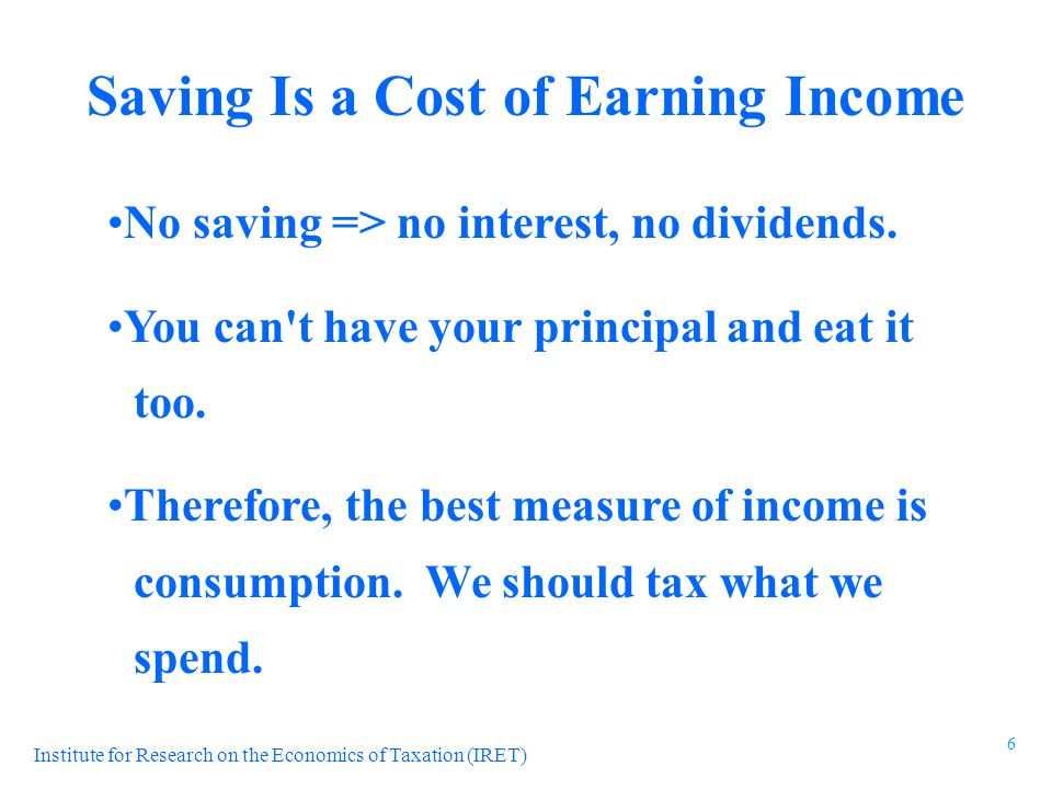 Institute for Research on the Economics of Taxation (IRET) No saving => no interest, no dividends. You can't have your principal and eat it too. There