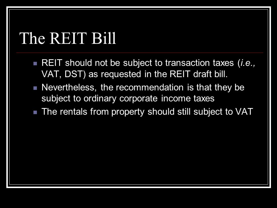 The REIT Bill REIT should not be subject to transaction taxes (i.e., VAT, DST) as requested in the REIT draft bill.