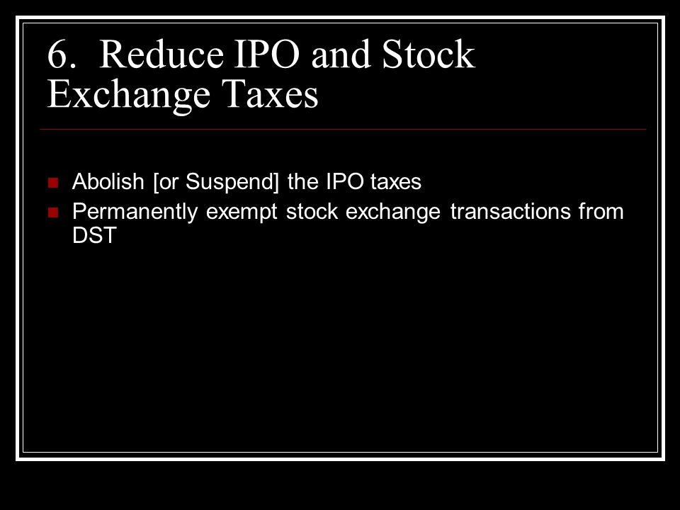 6. Reduce IPO and Stock Exchange Taxes Abolish [or Suspend] the IPO taxes Permanently exempt stock exchange transactions from DST