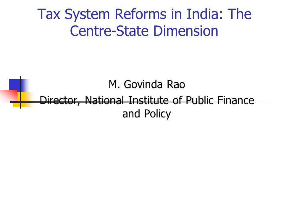 Tax System Reforms in India: The Centre-State Dimension M. Govinda Rao Director, National Institute of Public Finance and Policy