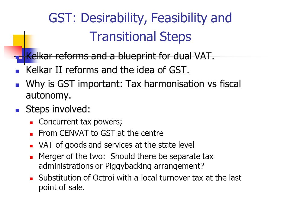 GST: Desirability, Feasibility and Transitional Steps Kelkar reforms and a blueprint for dual VAT. Kelkar II reforms and the idea of GST. Why is GST i