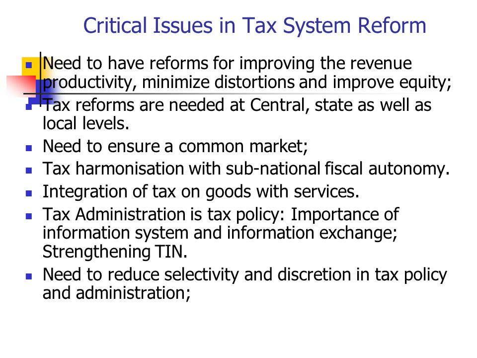 Critical Issues in Tax System Reform Need to have reforms for improving the revenue productivity, minimize distortions and improve equity; Tax reforms