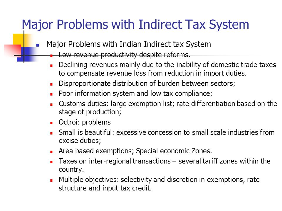 Major Problems with Indirect Tax System Major Problems with Indian Indirect tax System Low revenue productivity despite reforms. Declining revenues ma