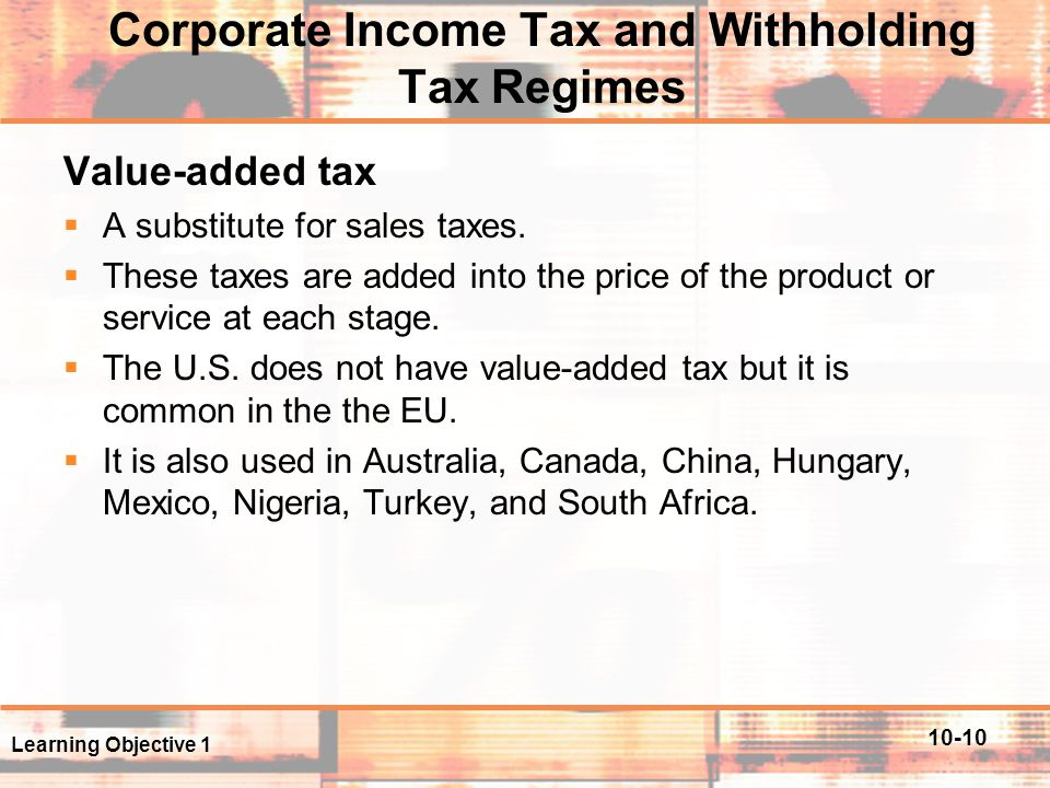 10-10 Corporate Income Tax and Withholding Tax Regimes Value-added tax  A substitute for sales taxes.  These taxes are added into the price of the p