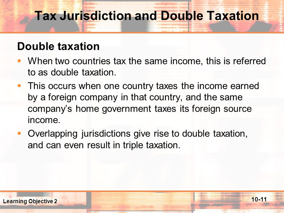 10-11 Tax Jurisdiction and Double Taxation Double taxation  When two countries tax the same income, this is referred to as double taxation.  This oc