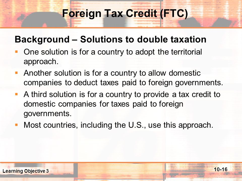 10-16 Foreign Tax Credit (FTC) Background – Solutions to double taxation  One solution is for a country to adopt the territorial approach.  Another