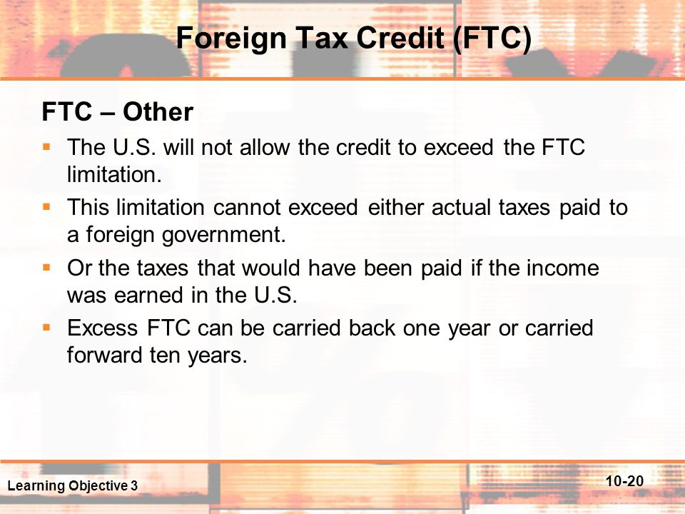 10-20 Foreign Tax Credit (FTC) FTC – Other  The U.S. will not allow the credit to exceed the FTC limitation.  This limitation cannot exceed either a