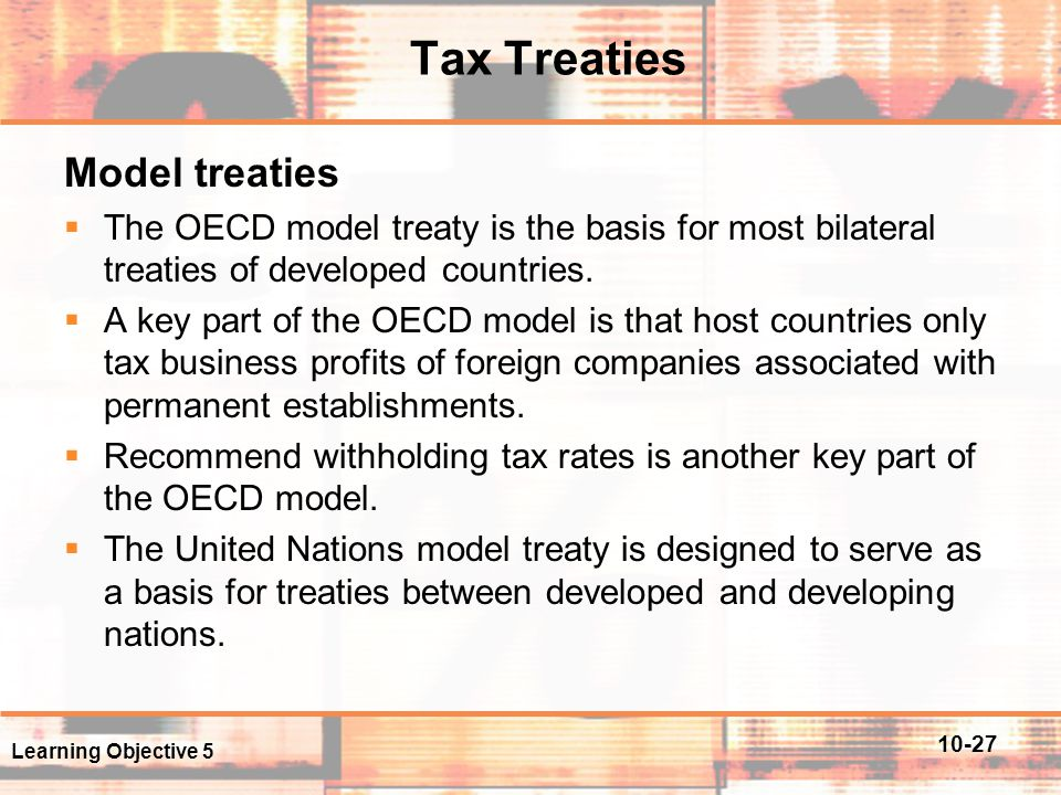 10-27 Tax Treaties Model treaties  The OECD model treaty is the basis for most bilateral treaties of developed countries.  A key part of the OECD mo