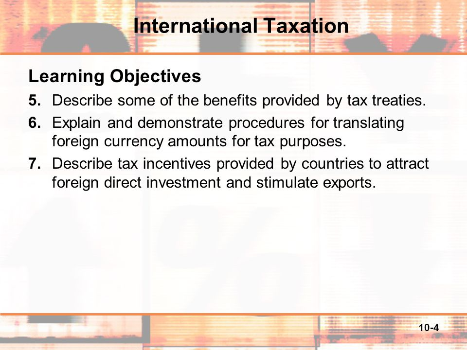 10-5 The Impact of Taxes on International Business Decisions  The location of international investments is affected by relative tax rates in the alternative countries  The decision about the legal form of the foreign operation, branch or a corporation, is dependent on differential tax treatments.