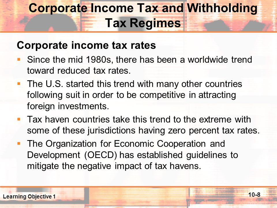 10-9 Corporate Income Tax and Withholding Tax Regimes Withholding taxes  These taxes typically apply to three types of payments: dividends, interest, and royalties.