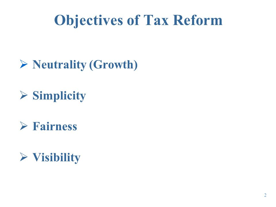 Objectives of Tax Reform  Neutrality (Growth)  Simplicity  Fairness  Visibility 2