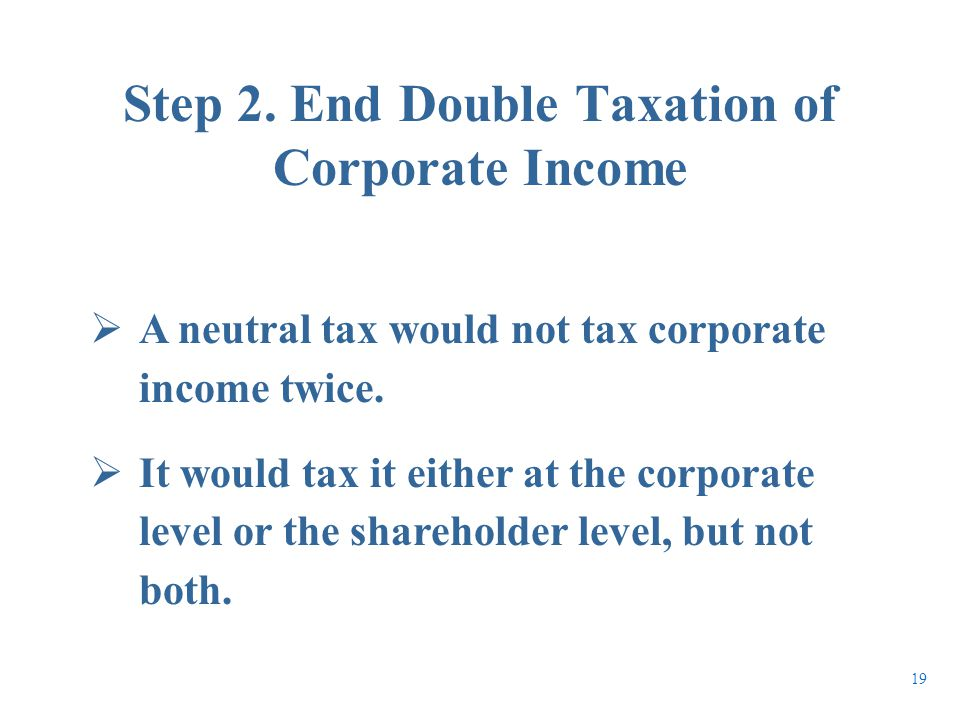  A neutral tax would not tax corporate income twice.  It would tax it either at the corporate level or the shareholder level, but not both. Step 2.