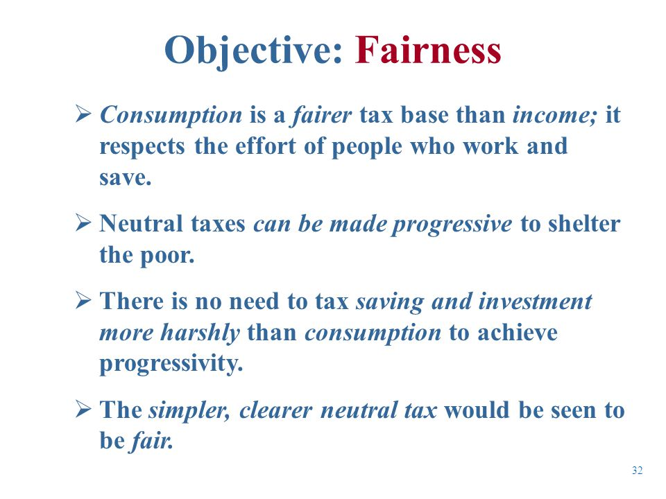  Consumption is a fairer tax base than income; it respects the effort of people who work and save.  Neutral taxes can be made progressive to shelter