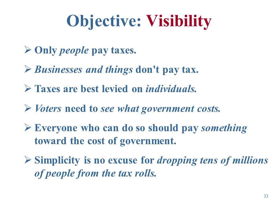  Only people pay taxes.  Businesses and things don't pay tax.  Taxes are best levied on individuals.  Voters need to see what government costs. 