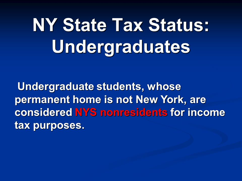 NY State Tax Status: Undergraduates Undergraduate students, whose permanent home is not New York, are considered NYS nonresidents for income tax purposes.