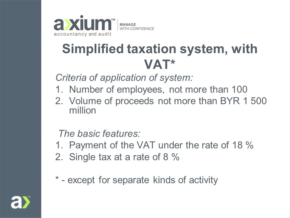 Simplified taxation system, with VAT* Criteria of application of system: 1.Number of employees, not more than 100 2.Volume of proceeds not more than BYR 1 500 million The basic features: 1.Payment of the VAT under the rate of 18 % 2.Single tax at a rate of 8 % * - except for separate kinds of activity