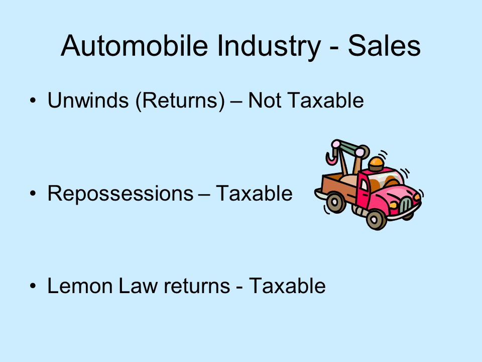 Automobile Industry - Sales Unwinds (Returns) – Not Taxable Repossessions – Taxable Lemon Law returns - Taxable