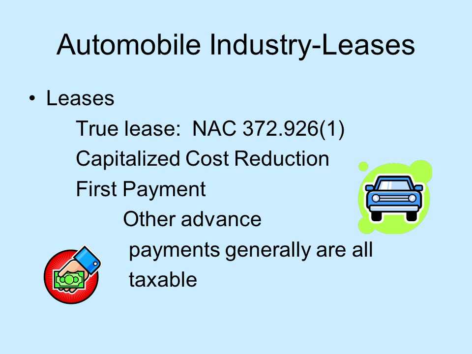 Automobile Industry-Leases Leases True lease: NAC 372.926(1) Capitalized Cost Reduction First Payment Other advance payments generally are all taxable