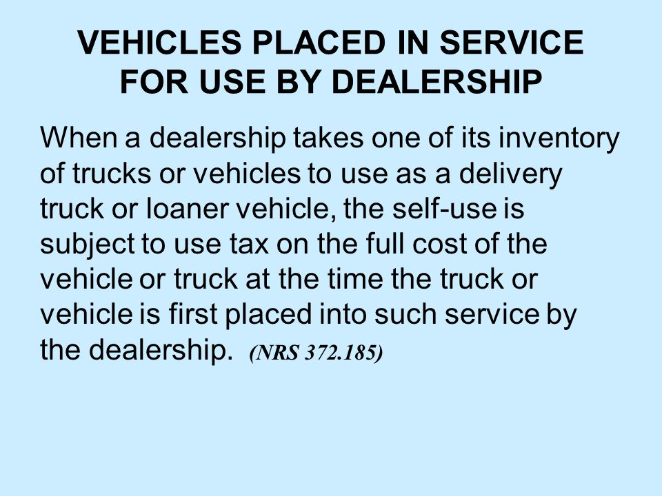 VEHICLES PLACED IN SERVICE FOR USE BY DEALERSHIP When a dealership takes one of its inventory of trucks or vehicles to use as a delivery truck or loaner vehicle, the self-use is subject to use tax on the full cost of the vehicle or truck at the time the truck or vehicle is first placed into such service by the dealership.