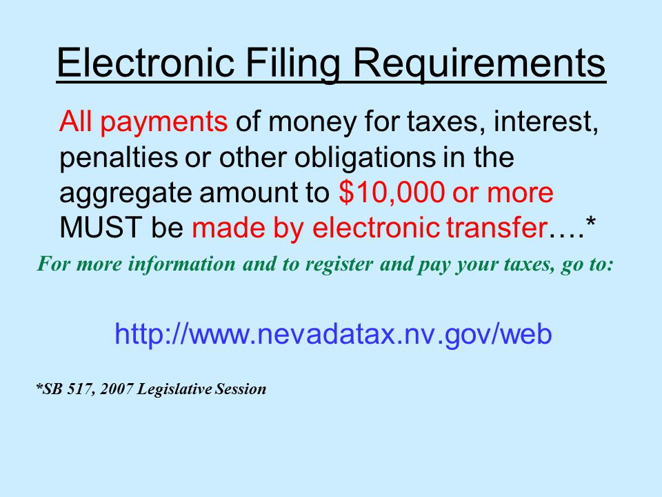 Electronic Filing Requirements All payments of money for taxes, interest, penalties or other obligations in the aggregate amount to $10,000 or more MUST be made by electronic transfer….* For more information and to register and pay your taxes, go to: http://www.nevadatax.nv.gov/web *SB 517, 2007 Legislative Session