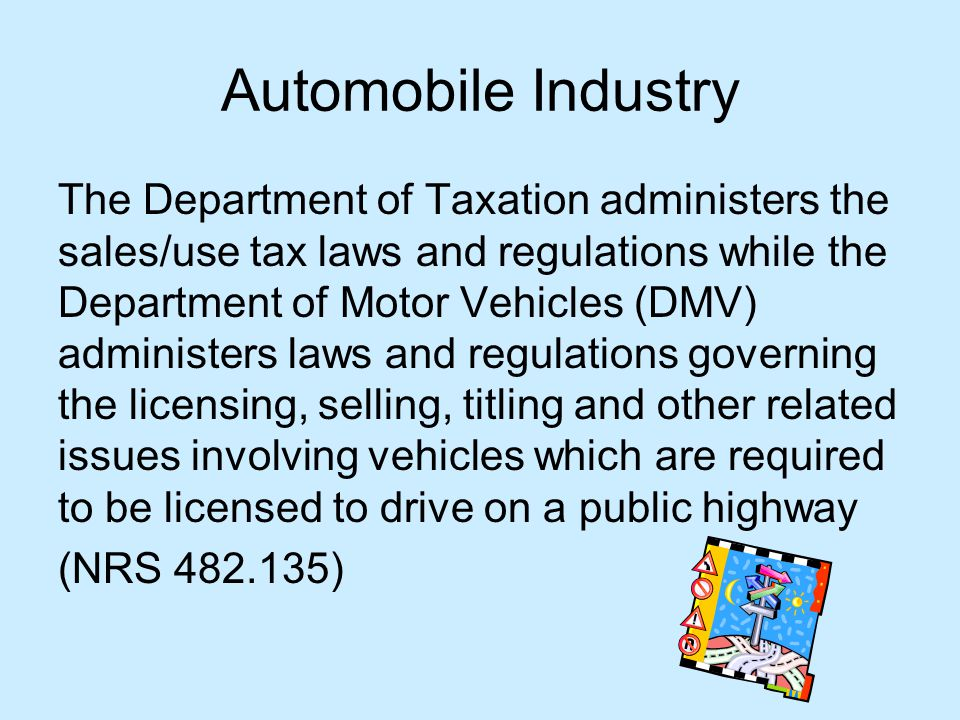 Automobile Industry The Department of Taxation administers the sales/use tax laws and regulations while the Department of Motor Vehicles (DMV) administers laws and regulations governing the licensing, selling, titling and other related issues involving vehicles which are required to be licensed to drive on a public highway (NRS 482.135)