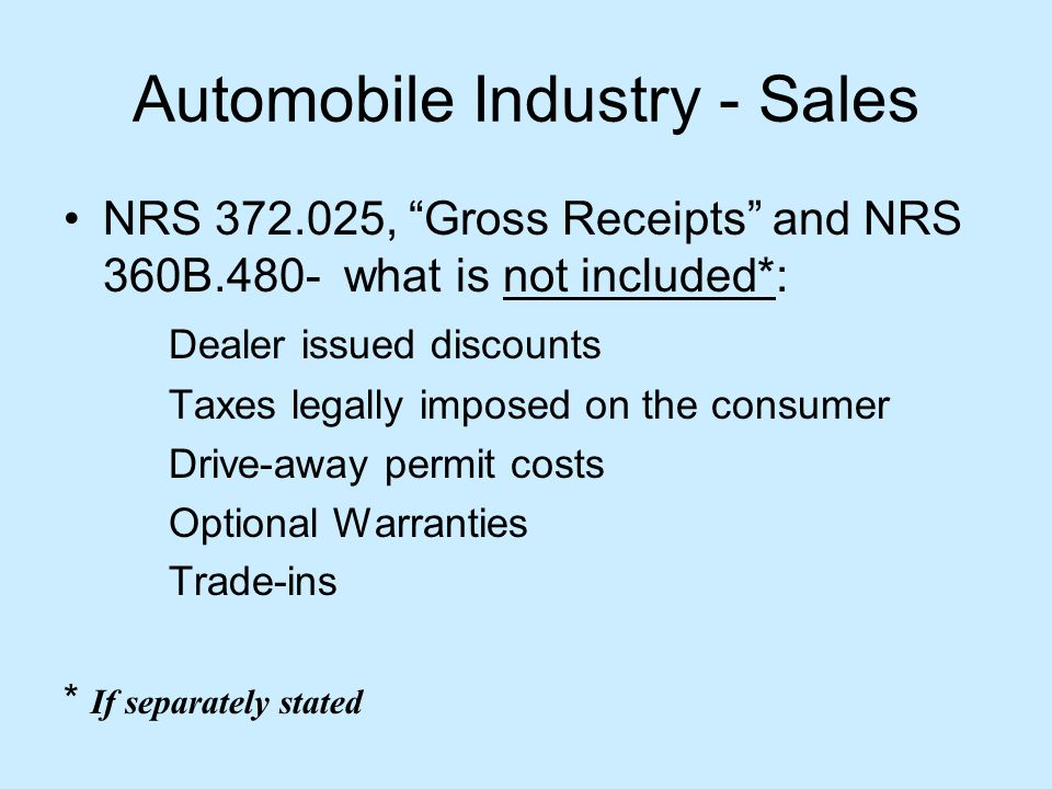 Automobile Industry - Sales NRS 372.025, Gross Receipts and NRS 360B.480- what is not included*: Dealer issued discounts Taxes legally imposed on the consumer Drive-away permit costs Optional Warranties Trade-ins * If separately stated
